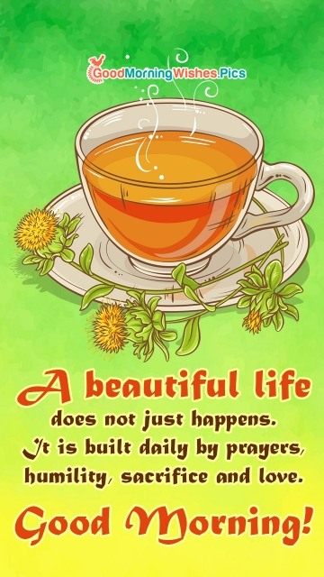 A Beautiful Life Does Not Just Happens. It Is Built Daily By Prayers, Humility, Sacrifice And Love. Good Morning!