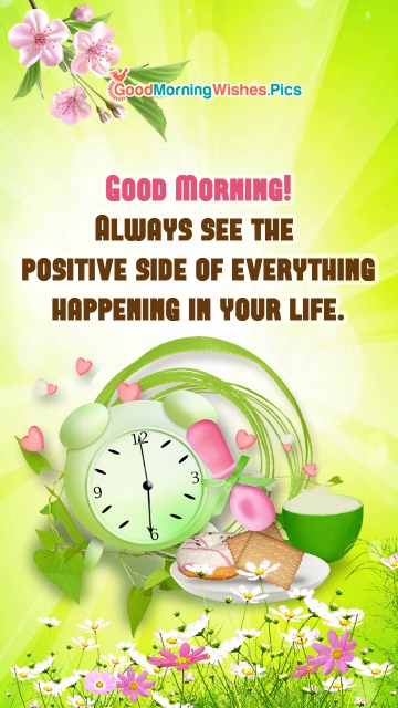 Good Morning! Always See The Positive Side Of Everything Happening In Your Life.