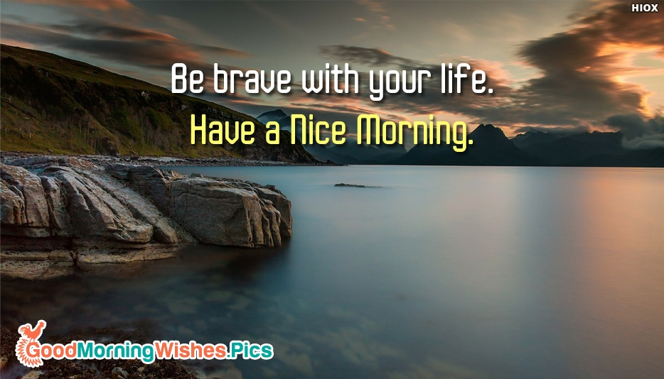 Be Brave With Your Life. Have a Nice Morning - Inspirational Good Morning Quotes