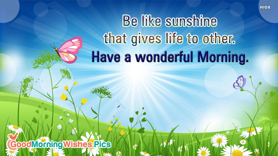 Be Like Sunshine That Gives Life To Others. Have A Wonderful Morning.