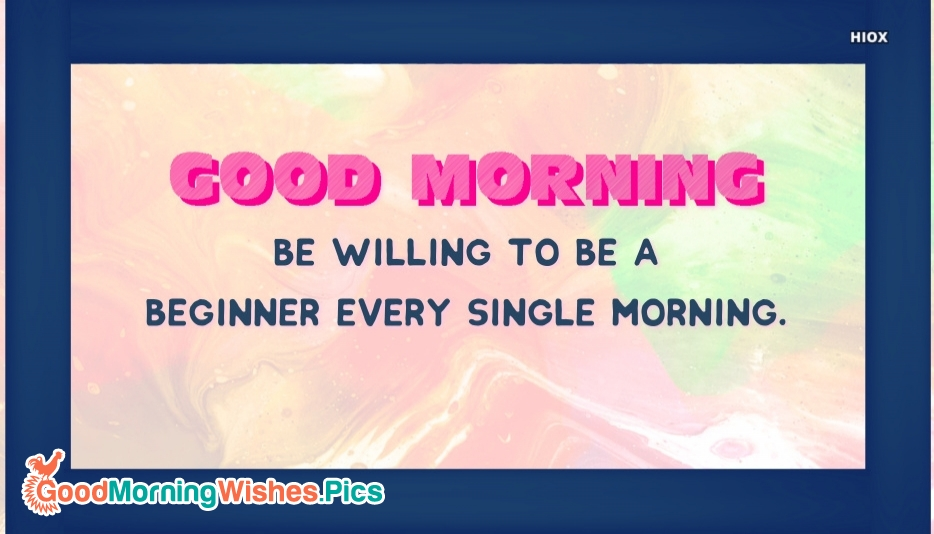 Be Willing To Be A Beginner Every Single Morning. Good Morning