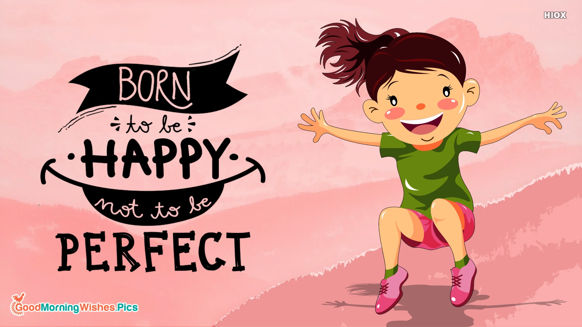 Born To Be Happy. Not To Be Perfect. Good Morning.