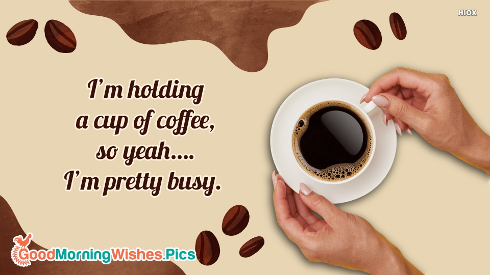 I'm Holding A Cup Of Coffee, So Yeah…. I'm Pretty Busy.