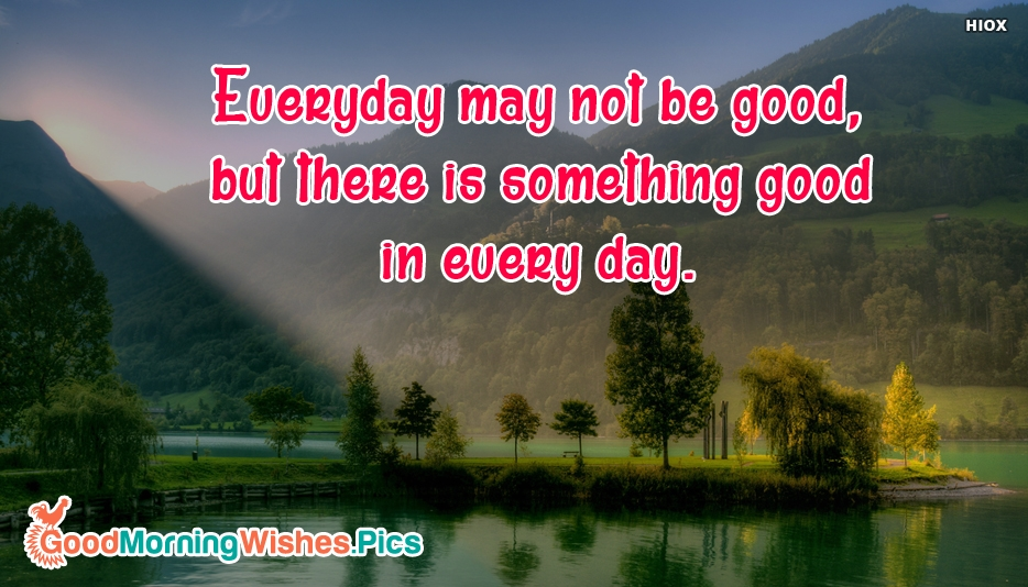 Everyday May Not Be Good But There is Something Good In Every Day - Inspirational Good Morning Quotes