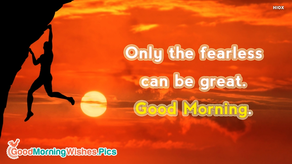 Only The Fearless Can Be Great. Good Morning.