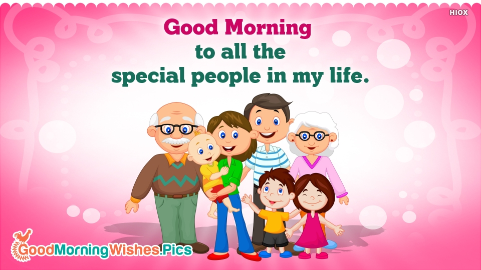 Good Morning To All The Special People In My Life.