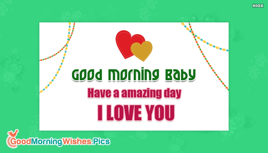 Good Morning Baby Have A Amazing Day I Love You