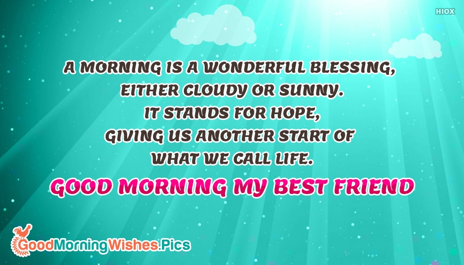 A Morning is a Wonderful Blessing, Either Cloudy or Sunny. It Stands for Hope, Giving Us Another Start of What We Call Life. Good Morning My Best Friend - Good Morning Wishes Images, Pictures For Best Friends
