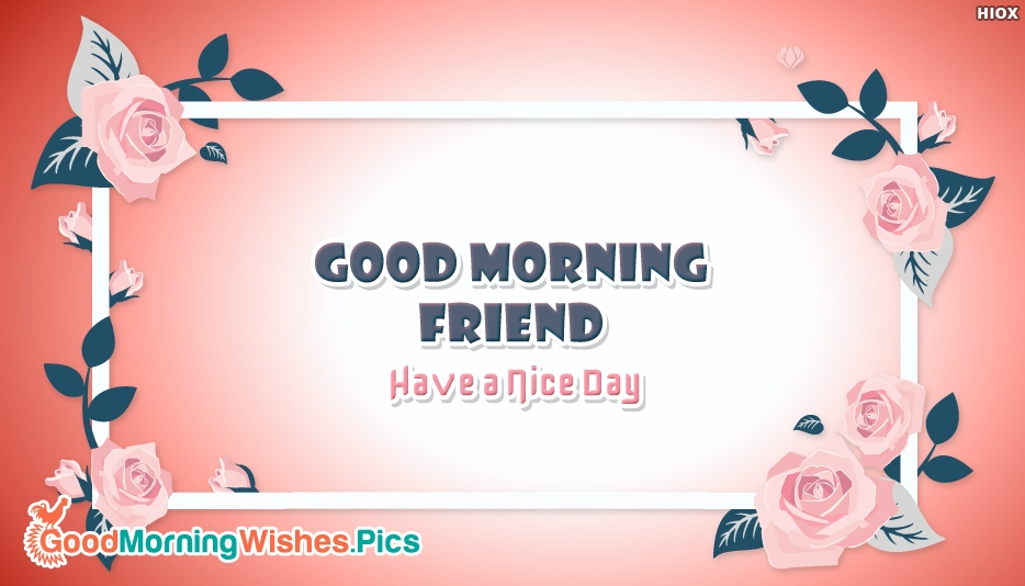Good Morning Friend Have A Nice Day - Good Morning Friend Wishes Images