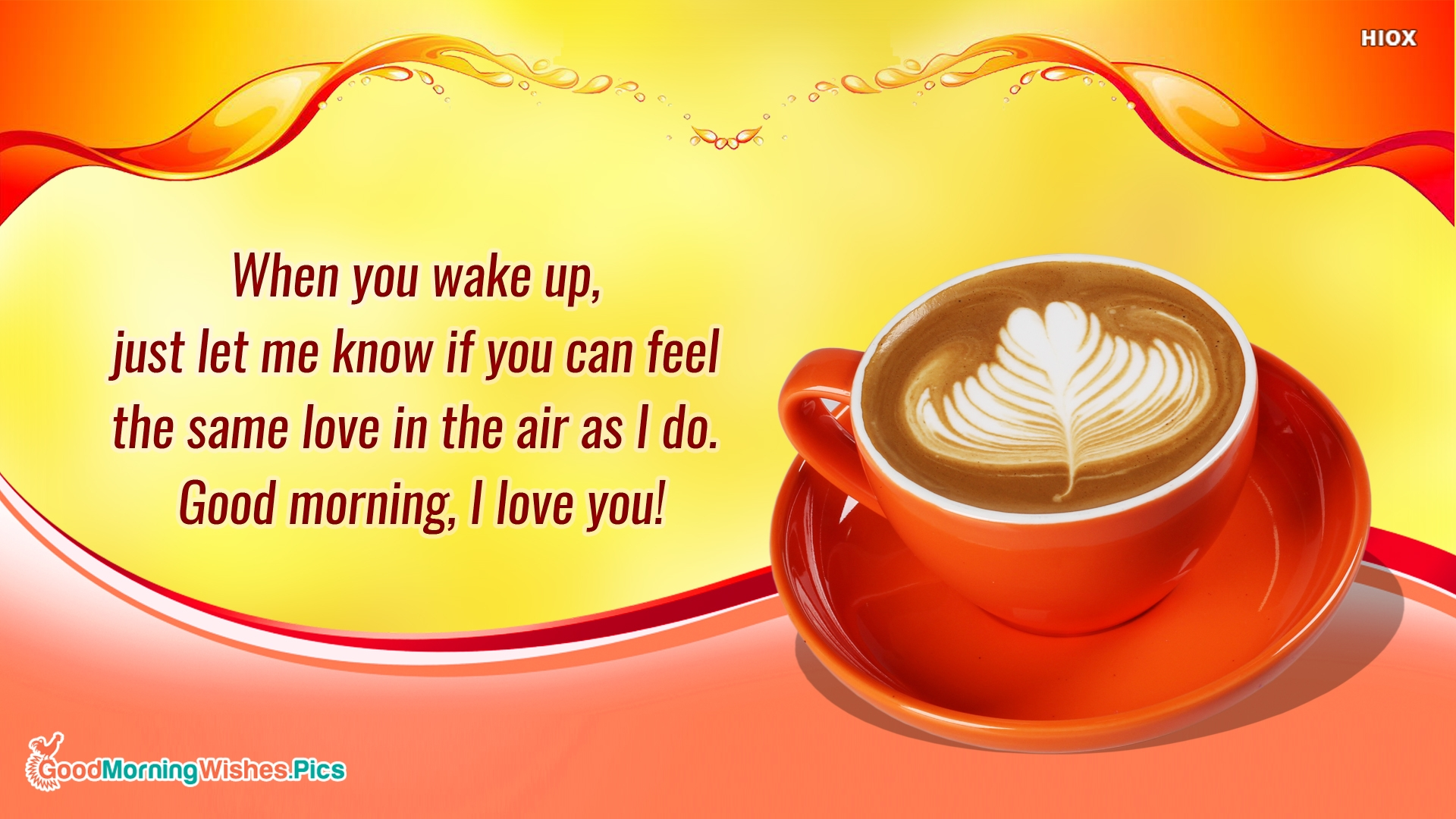 When You Wake Up, Just Let Me Know If You Can Feel The Same Love In The Air As I Do. Good Morning, I Love You!