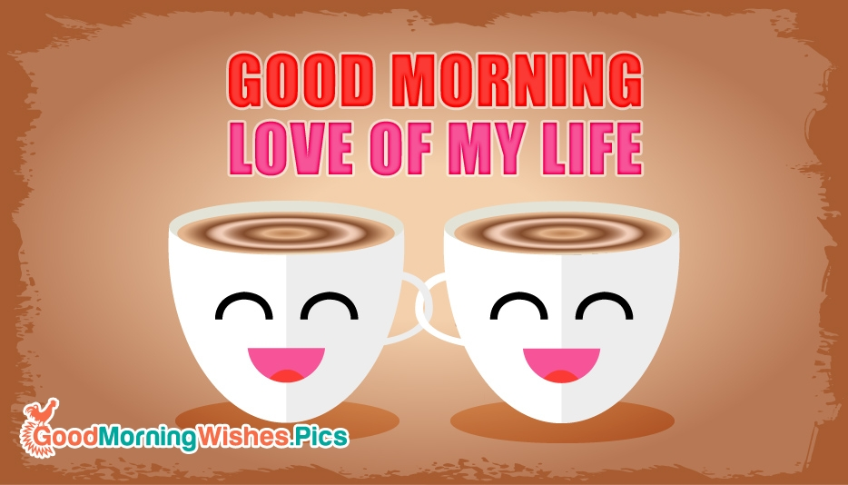 Good Morning Love of My Life @ GoodMorningWishes.Pics