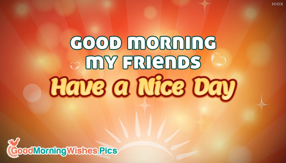 Good Morning My Friends Have a Nice Day @ GoodMorningWishes.Pics