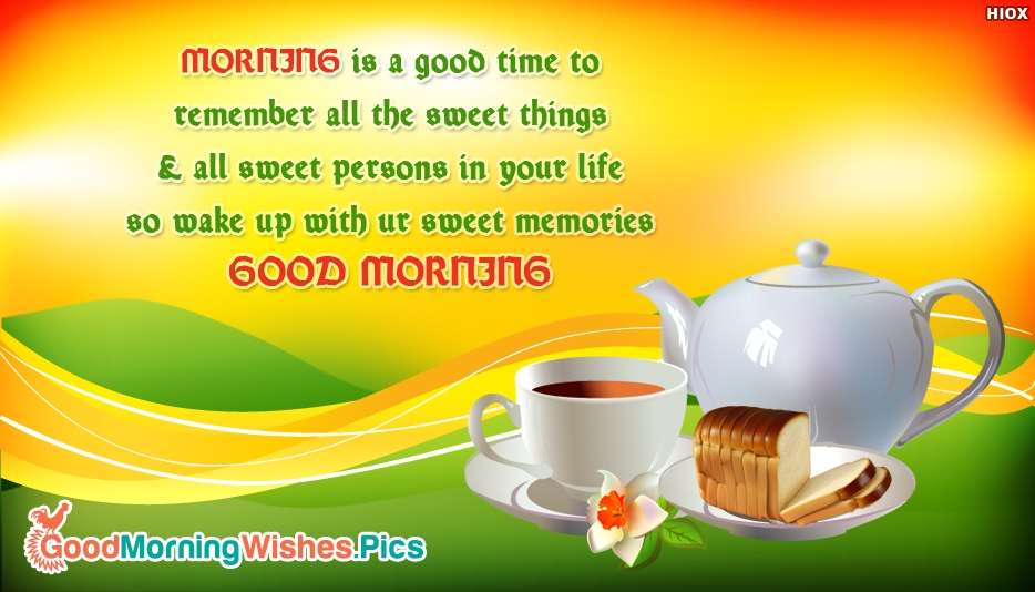 Good Morning SMS - Morning is a good time to remember all the sweet things & all sweet persons in your life so wake up with ur sweet memories