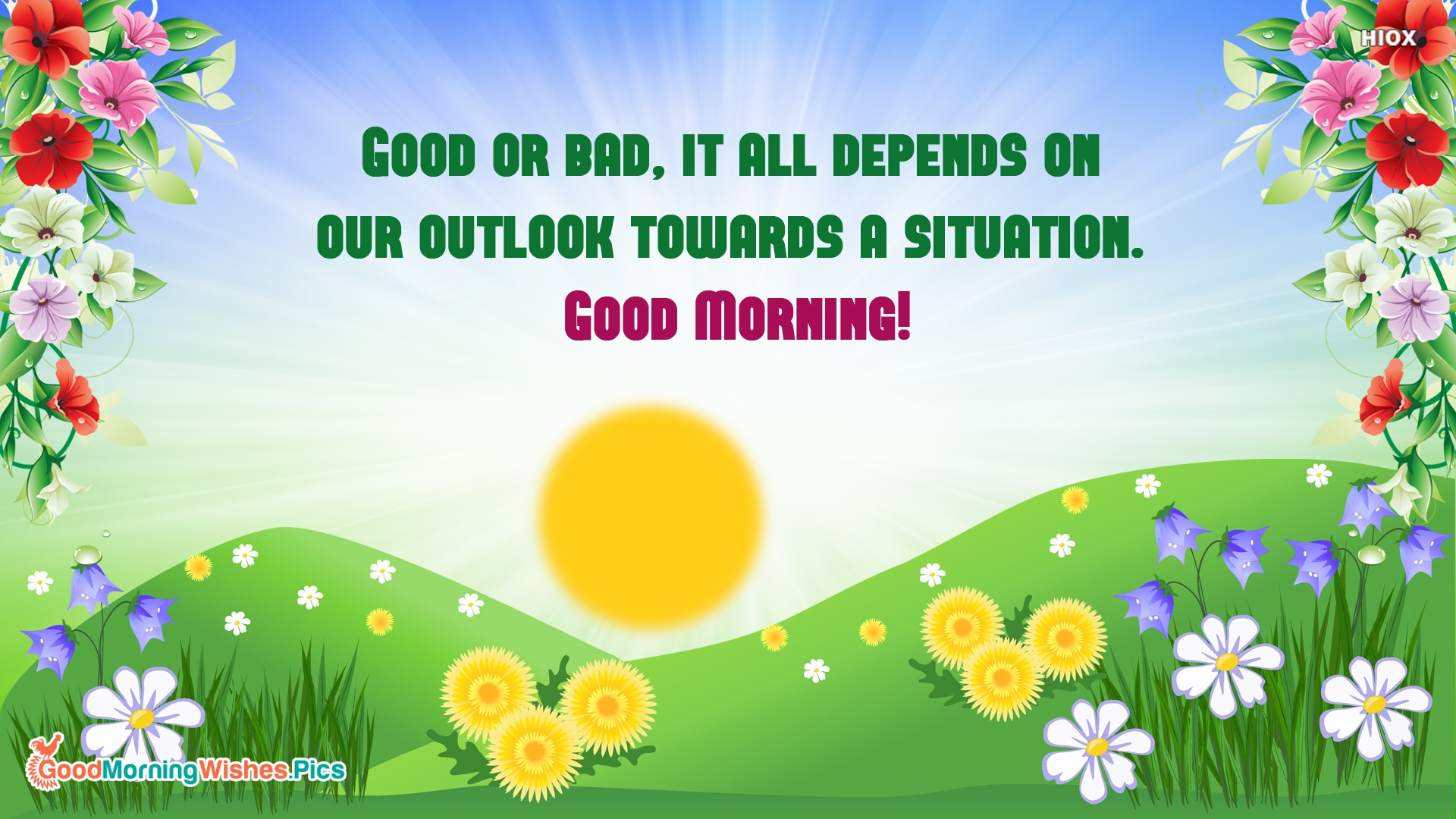 Good or Bad, It All Depends On Our Outlook Toward A Situation. Good Morning!