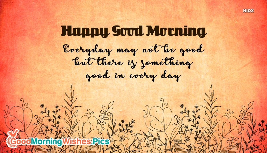 Happy Good Morning Sayings | Everyday May Not Be Good But There is Something Good In Everyday