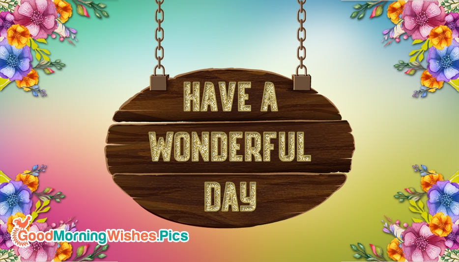 Have a Wonderful Day @ GoodMorningWishes.Pics