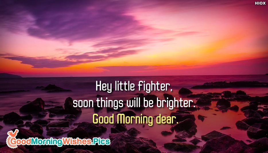Hey Little Fighter, Soon Things Will Be Brighter. Good Morning Dear - Inspirational Good Morning Quotes