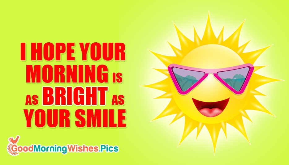 I Hope Your Morning is as Bright as Your Smile @ GoodMorningWishes.Pics