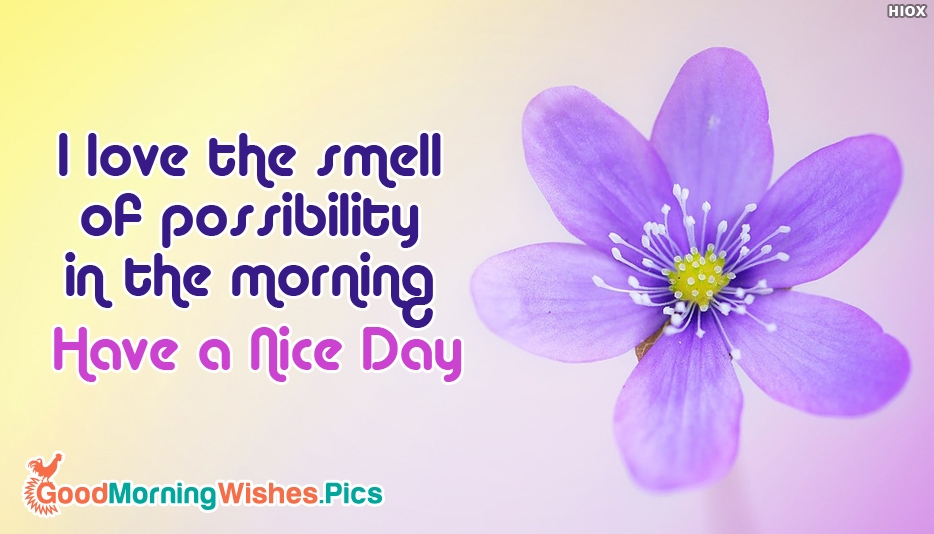 I Love the Smell of Possibility in the Morning. Have a Nice Day - Inspirational Good Morning Images