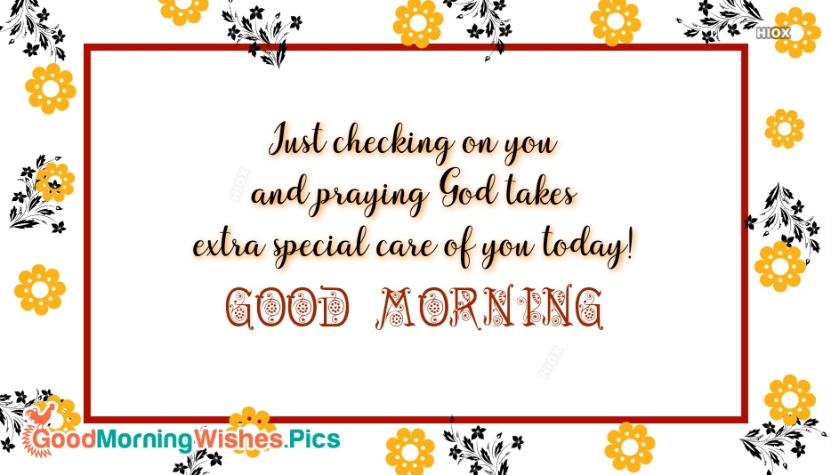 Just Checking On You And Praying God Takes Extra Special Care Of You Today!