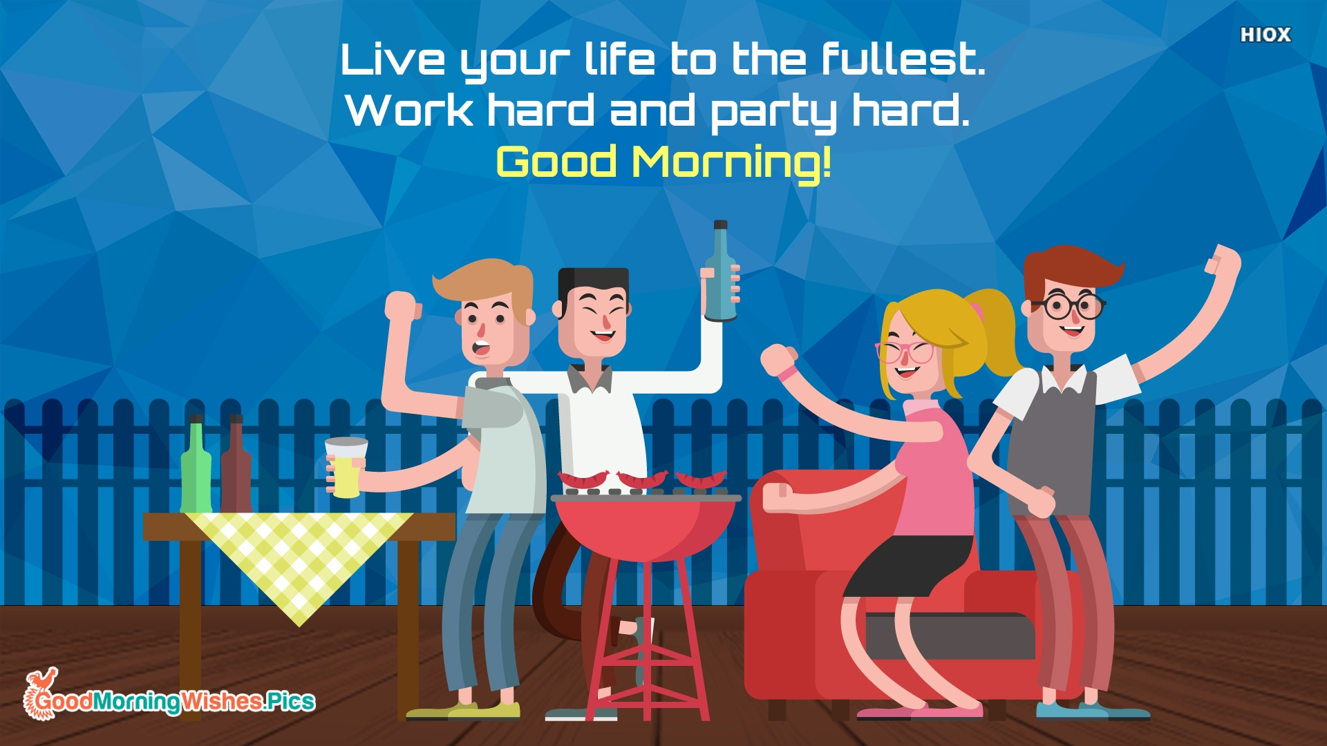 Live Your Life To The Fullest. Work Hard and Party Hard. Good Morning!