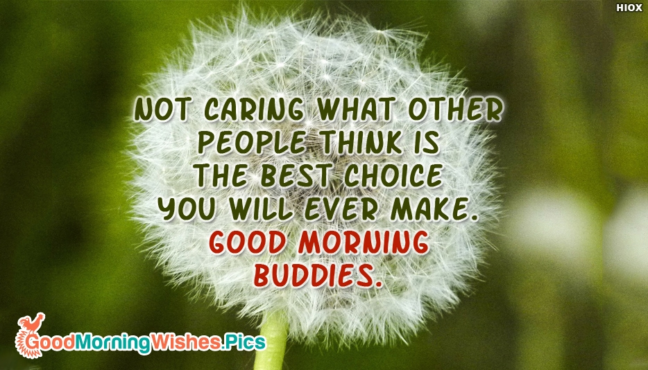 Not Caring What Other People Think Is The Best Choice You Will Ever Make. Good Morning Buddies - Good Morning Images for Buddies