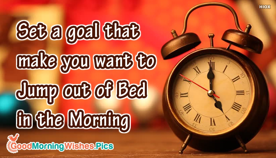 Set A Goal That Makes You Want To Jump Out Of Bed In The Morning - Inspirational Good Morning Quotes