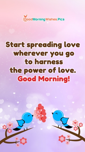 Start Spreading Love Wherever You Go To Harness The Power Of Love. Good Morning!