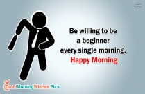 Be Willing To Be A Beginner Every Single Morning. Happy Morning