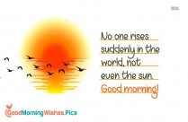 No One Rises Suddenly In The World, Not Even The Sun. Good Morning
