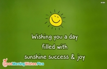 Wishing You A Day Filled With Sunshine Success And Joy