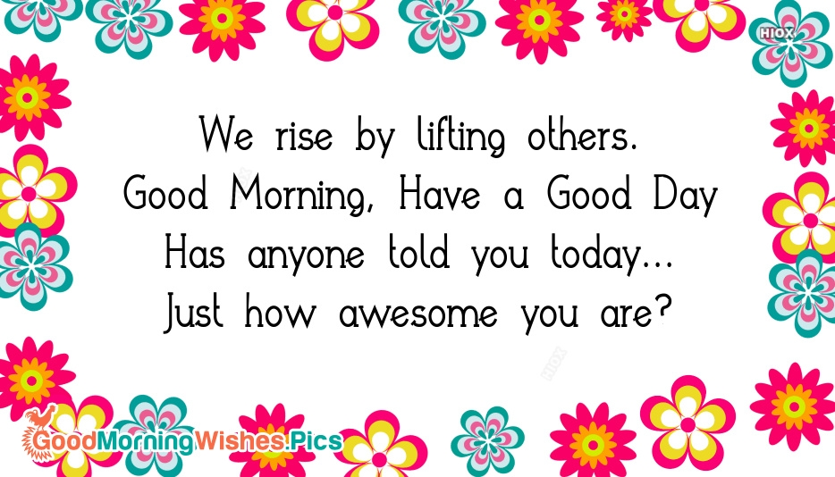 We Rise By Lifting Others. Good Morning, Have A Good Day Has Anyone Told You