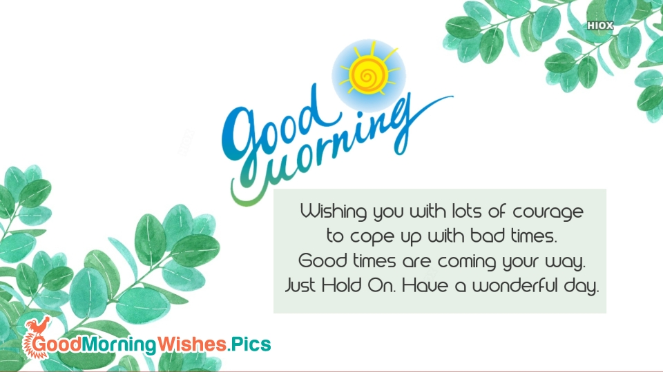 Wishing You With Lots Of Courage. Have A Wonderful Day.